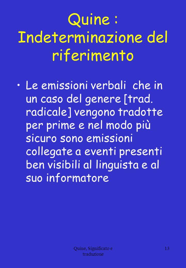 Quine : Indeterminazione del riferimento Le emissioni verbali che in un caso del genere [trad. radicale] vengono tradotte per prime e nel modo più sic