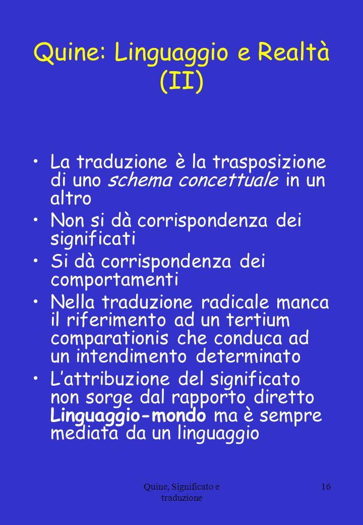 Quine, Significato e traduzione 16 Quine: Linguaggio e Realtà (II) La traduzione è la trasposizione di uno schema concettuale in un altro Non si dà co
