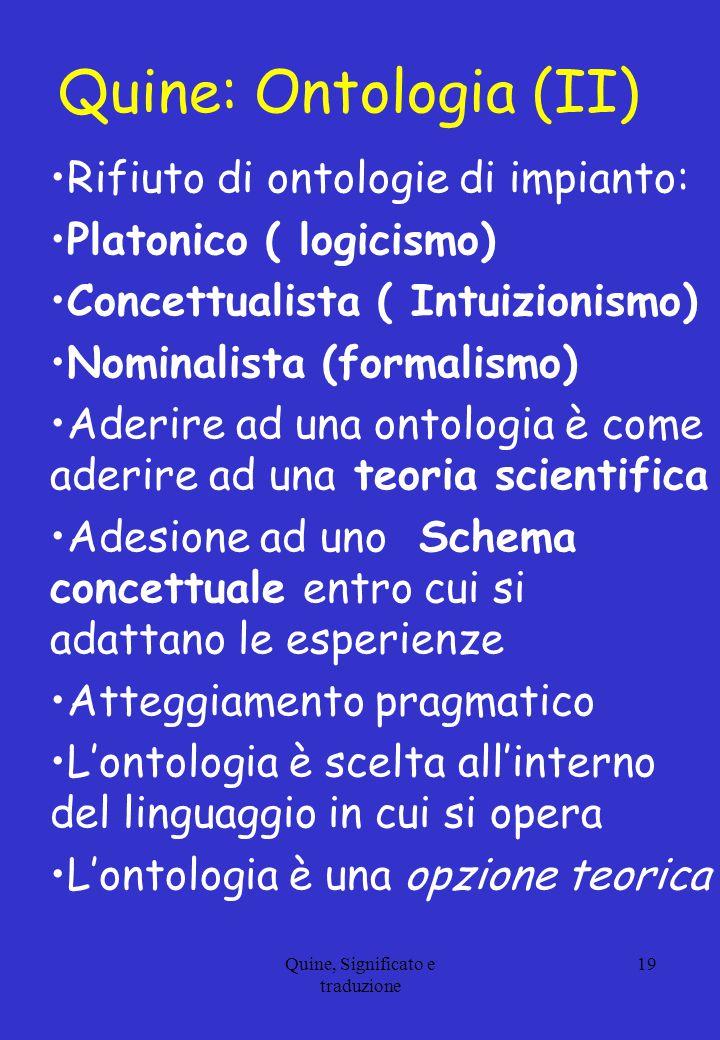 Quine, Significato e traduzione 19 Quine: Ontologia (II) Rifiuto di ontologie di impianto: Platonico ( logicismo) Concettualista ( Intuizionismo) Nomi