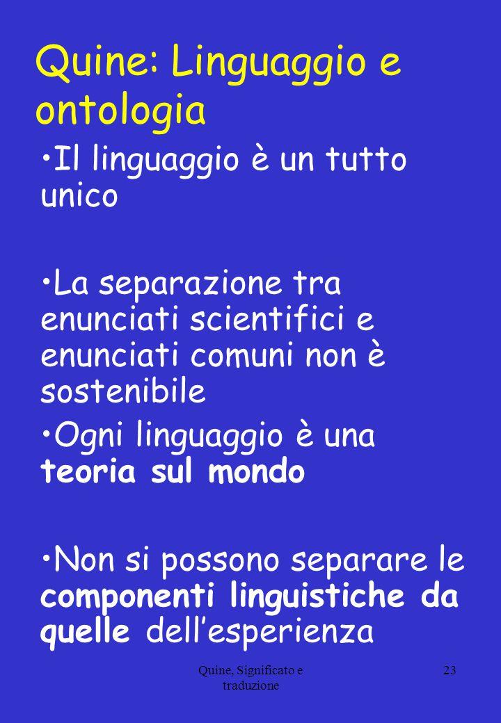 Quine, Significato e traduzione 23 Quine: Linguaggio e ontologia Il linguaggio è un tutto unico La separazione tra enunciati scientifici e enunciati c