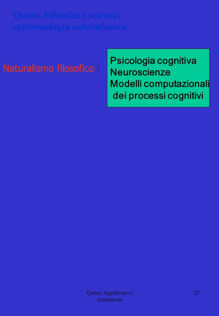 Quine, Significato e traduzione 27 Quine: Filosofia e scienza, epistemologia naturalizzata Naturalismo filosofico : Psicologia cognitiva Neuroscienze