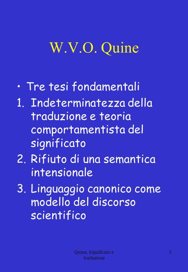 W.V.O. Quine Tre tesi fondamentali 1.Indeterminatezza della traduzione e teoria comportamentista del significato 2.Rifiuto di una semantica intensiona