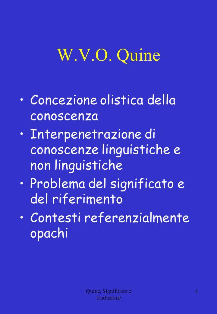 W.V.O. Quine Concezione olistica della conoscenza Interpenetrazione di conoscenze linguistiche e non linguistiche Problema del significato e del rifer