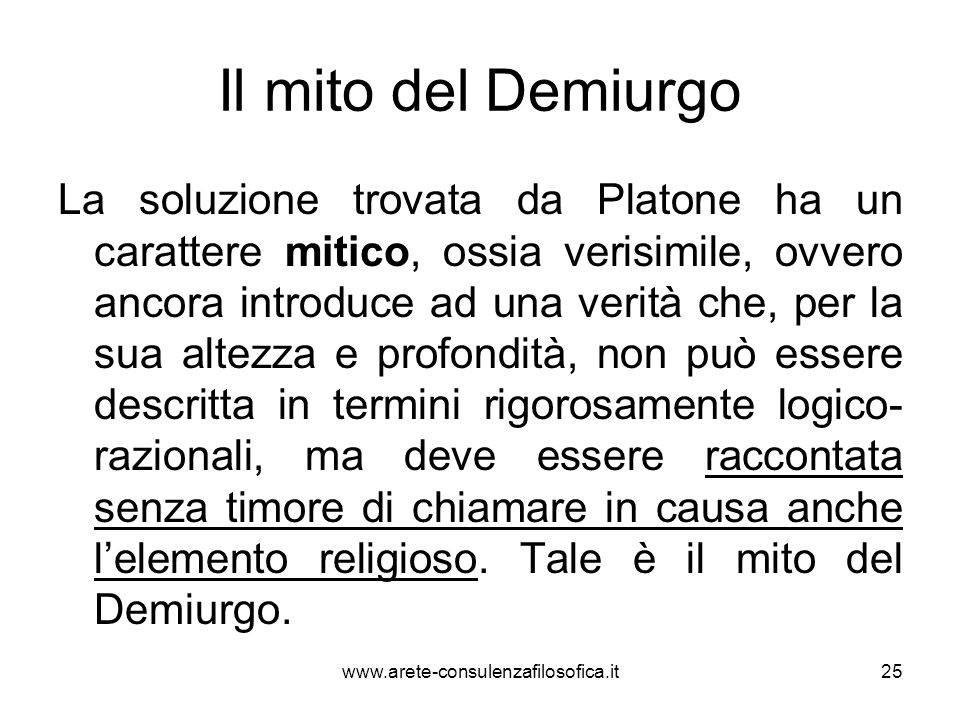 Il mito del Demiurgo La soluzione trovata da Platone ha un carattere mitico, ossia verisimile, ovvero ancora introduce ad una verità che, per la sua a