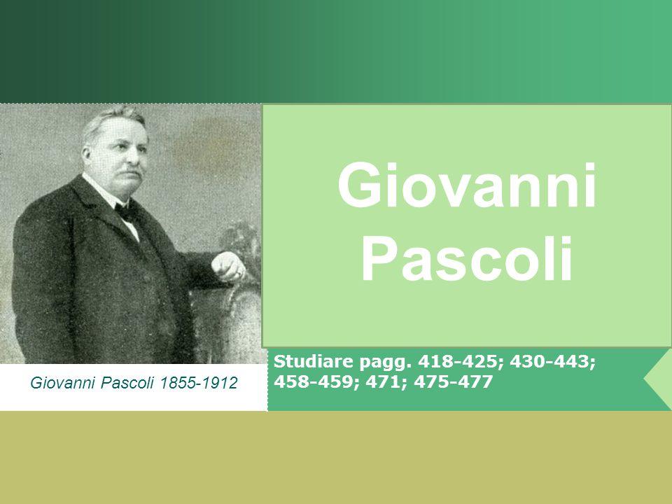 Giovanni Pascoli 1855-1912 Giovanni Pascoli Studiare pagg. 418-425; 430-443; 458-459; 471; 475-477
