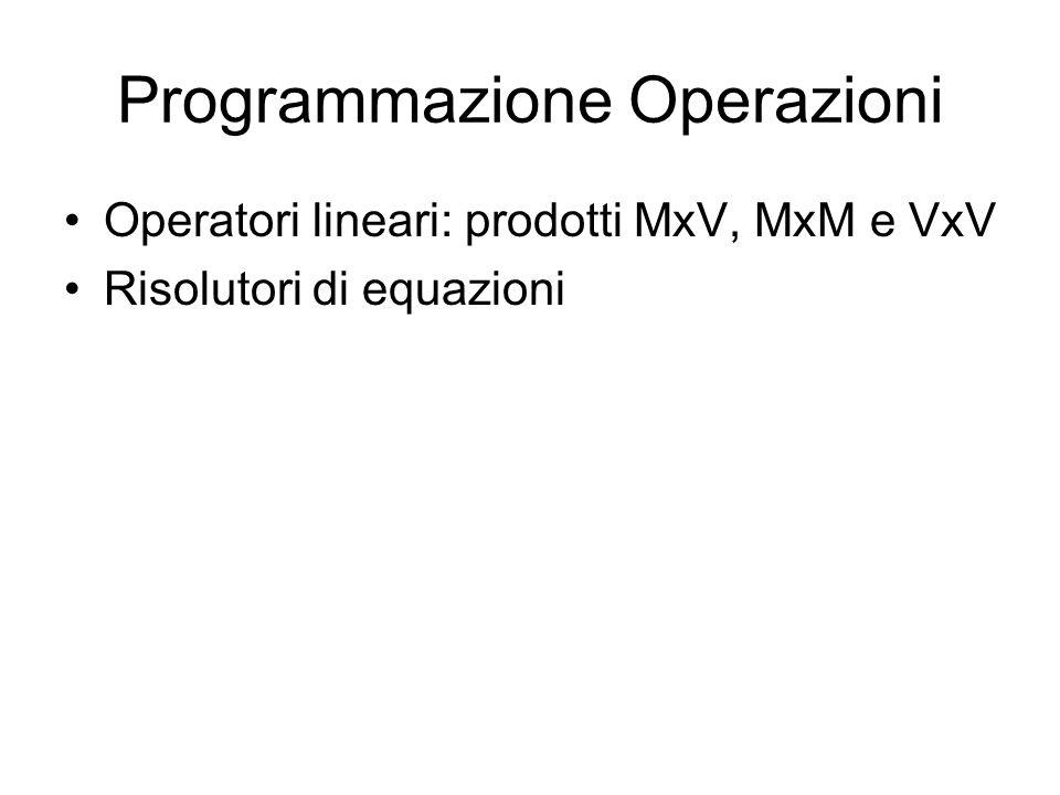 Programmazione Operazioni Operatori lineari: prodotti MxV, MxM e VxV Risolutori di equazioni