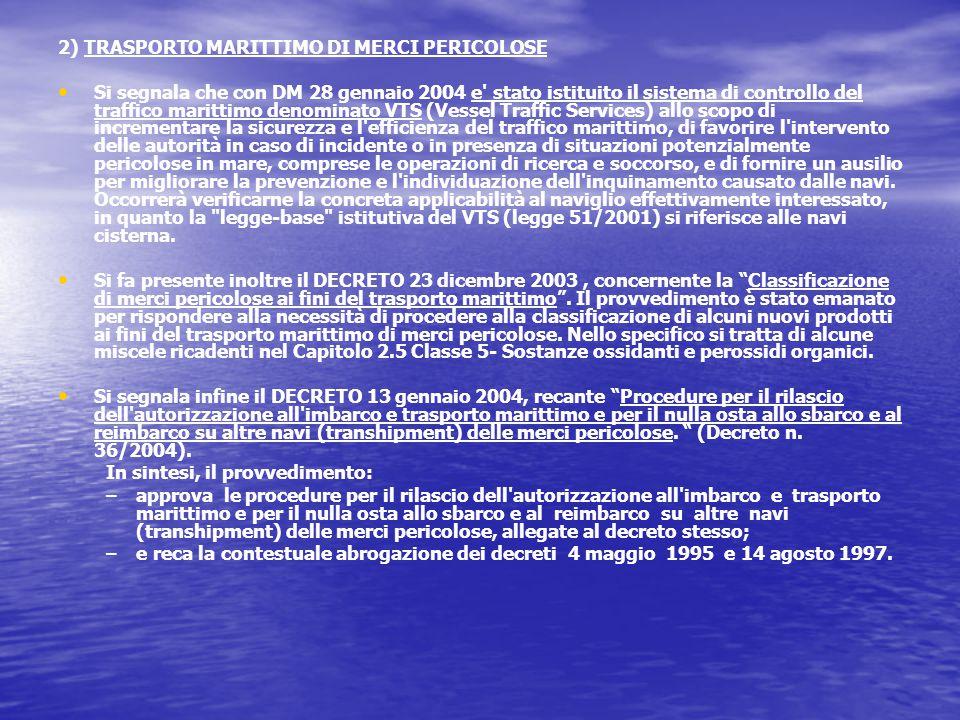 2) TRASPORTO MARITTIMO DI MERCI PERICOLOSE Si segnala che con DM 28 gennaio 2004 e stato istituito il sistema di controllo del traffico marittimo denominato VTS (Vessel Traffic Services) allo scopo di incrementare la sicurezza e l efficienza del traffico marittimo, di favorire l intervento delle autorità in caso di incidente o in presenza di situazioni potenzialmente pericolose in mare, comprese le operazioni di ricerca e soccorso, e di fornire un ausilio per migliorare la prevenzione e l individuazione dell inquinamento causato dalle navi.