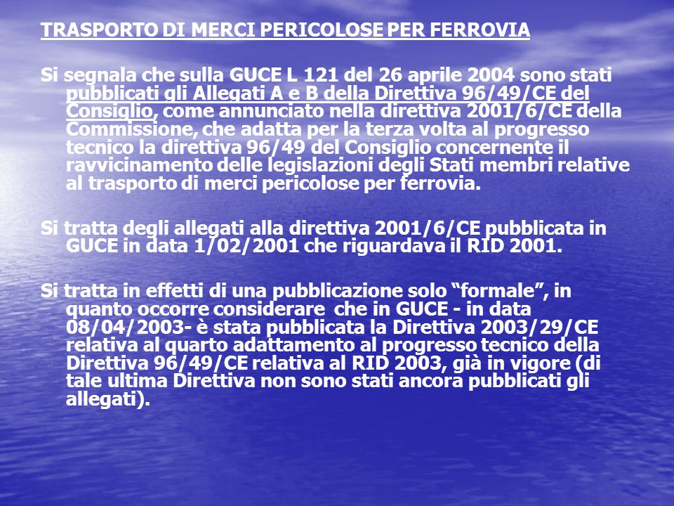 TRASPORTO DI MERCI PERICOLOSE PER FERROVIA Si segnala che sulla GUCE L 121 del 26 aprile 2004 sono stati pubblicati gli Allegati A e B della Direttiva 96/49/CE del Consiglio, come annunciato nella direttiva 2001/6/CE della Commissione, che adatta per la terza volta al progresso tecnico la direttiva 96/49 del Consiglio concernente il ravvicinamento delle legislazioni degli Stati membri relative al trasporto di merci pericolose per ferrovia.