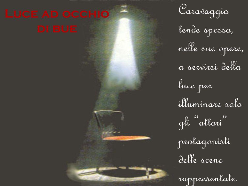 """Luce ad occhio di bue Caravaggio tende spesso, nelle sue opere, a servirsi della luce per illuminare solo gli """"attori"""" protagonisti delle scene rappre"""