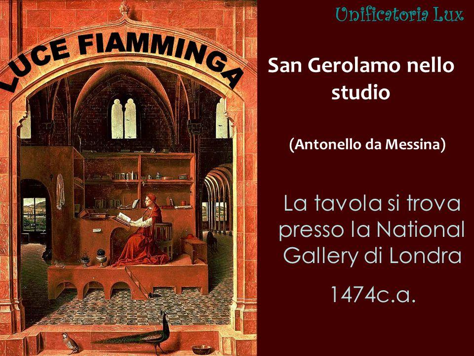 San Gerolamo nello studio (Antonello da Messina) La tavola si trova presso la National Gallery di Londra 1474c.a. Unificatoria Lux