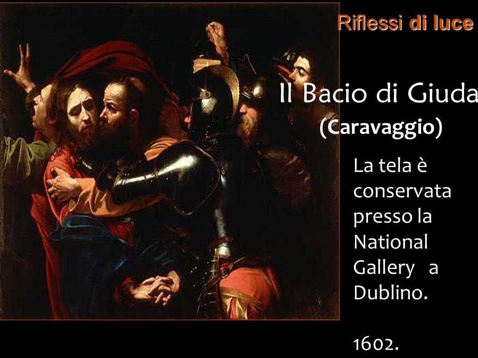 Riflessi di luce Il Bacio di Giuda (Caravaggio) La tela è conservata presso la National Gallery a Dublino. 1602.