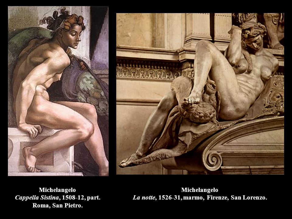 Michelangelo Cappella Sistina, 1508-12, part. Roma, San Pietro. Michelangelo La notte, 1526-31, marmo, Firenze, San Lorenzo.