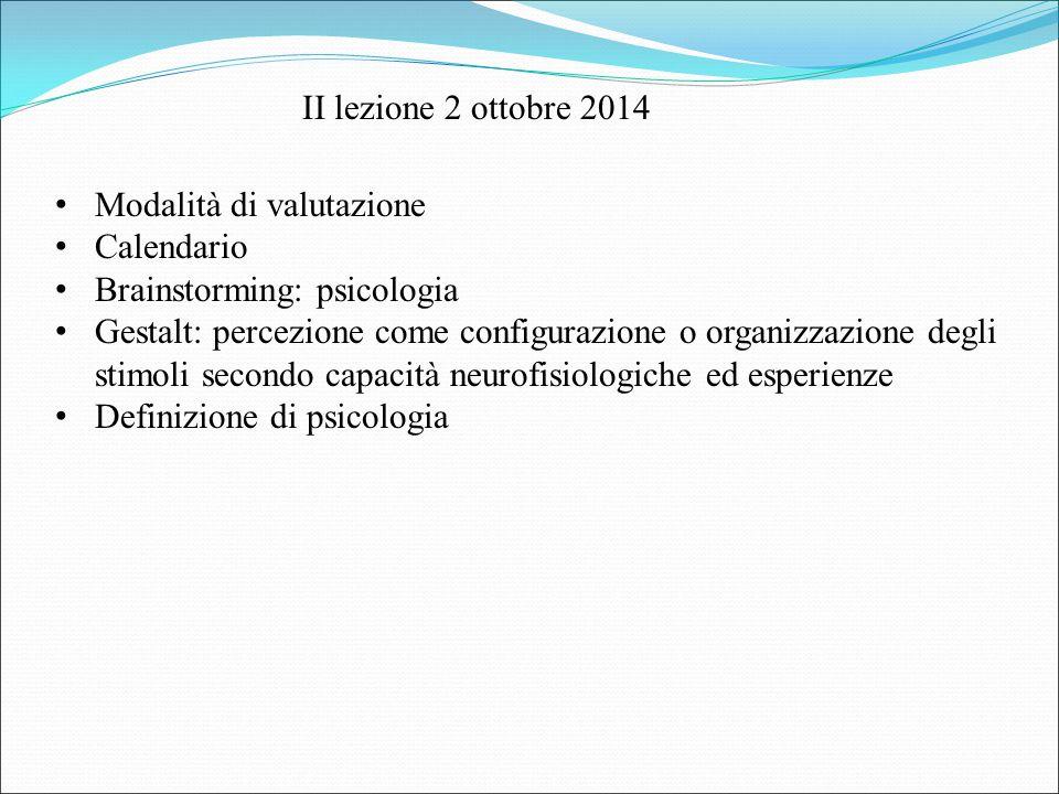 II lezione 2 ottobre 2014 Modalità di valutazione Calendario Brainstorming: psicologia Gestalt: percezione come configurazione o organizzazione degli stimoli secondo capacità neurofisiologiche ed esperienze Definizione di psicologia