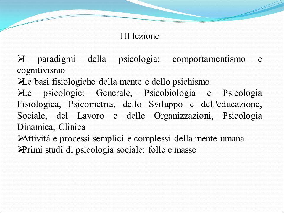 III lezione  I paradigmi della psicologia: comportamentismo e cognitivismo  Le basi fisiologiche della mente e dello psichismo  Le psicologie: Gene