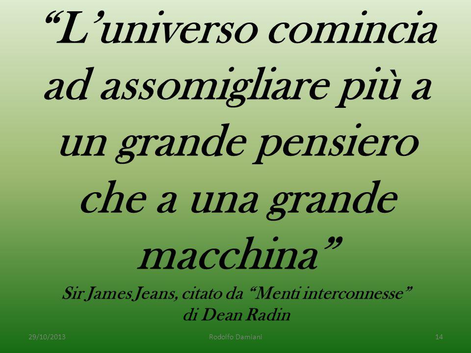 L'universo comincia ad assomigliare più a un grande pensiero che a una grande macchina Sir James Jeans, citato da Menti interconnesse di Dean Radin 29/10/2013Rodolfo Damiani14