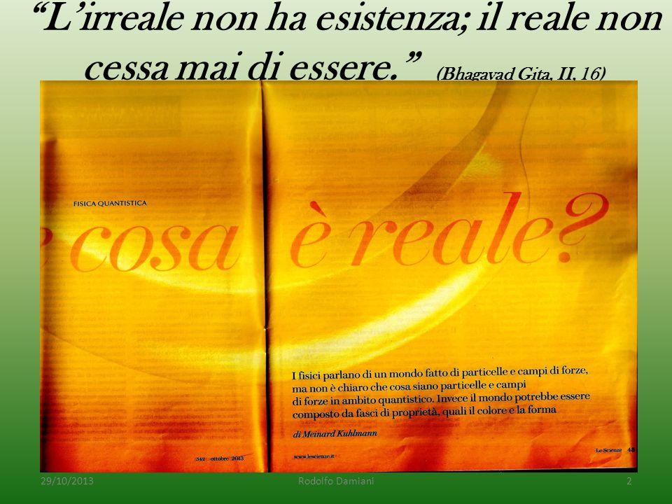 L'irreale non ha esistenza; il reale non cessa mai di essere. (Bhagavad Gita, II, 16) 29/10/2013Rodolfo Damiani2