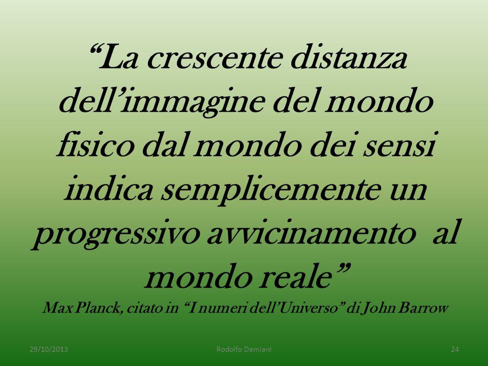 La crescente distanza dell'immagine del mondo fisico dal mondo dei sensi indica semplicemente un progressivo avvicinamento al mondo reale Max Planck, citato in I numeri dell'Universo di John Barrow 29/10/2013Rodolfo Damiani24