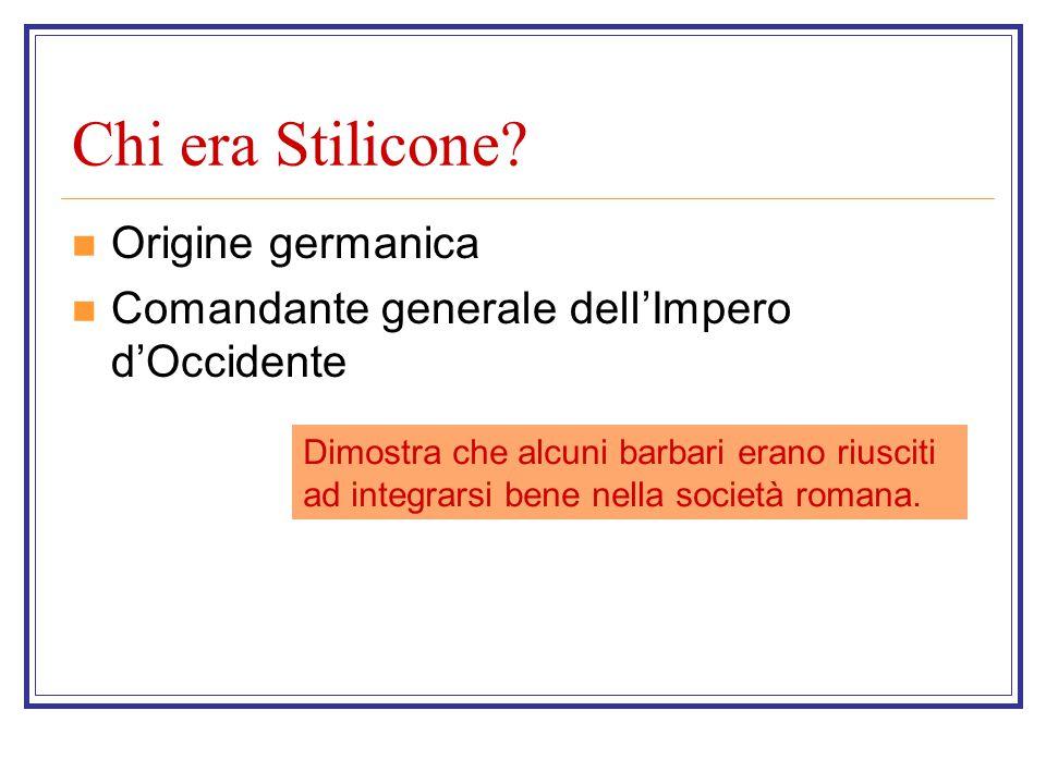 Chi era Stilicone? Origine germanica Comandante generale dell'Impero d'Occidente Dimostra che alcuni barbari erano riusciti ad integrarsi bene nella s