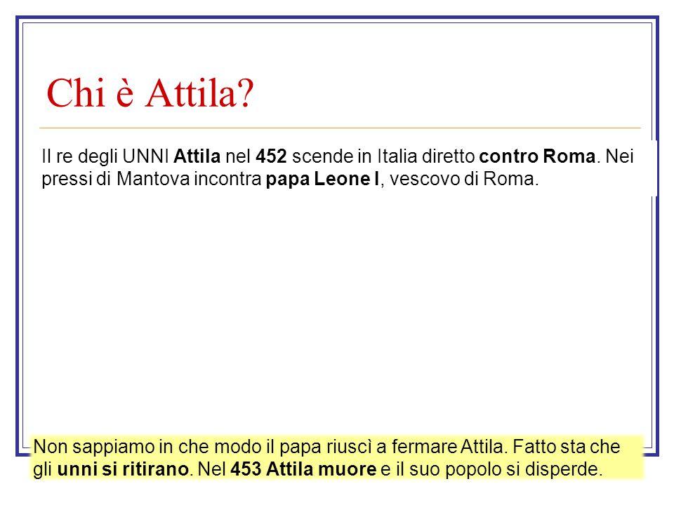 Chi è Attila? Il re degli UNNI Attila nel 452 scende in Italia diretto contro Roma. Nei pressi di Mantova incontra papa Leone I, vescovo di Roma. Non
