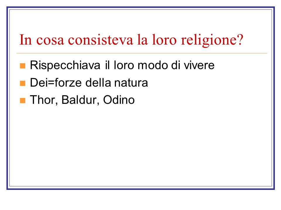In cosa consisteva la loro religione? Rispecchiava il loro modo di vivere Dei=forze della natura Thor, Baldur, Odino