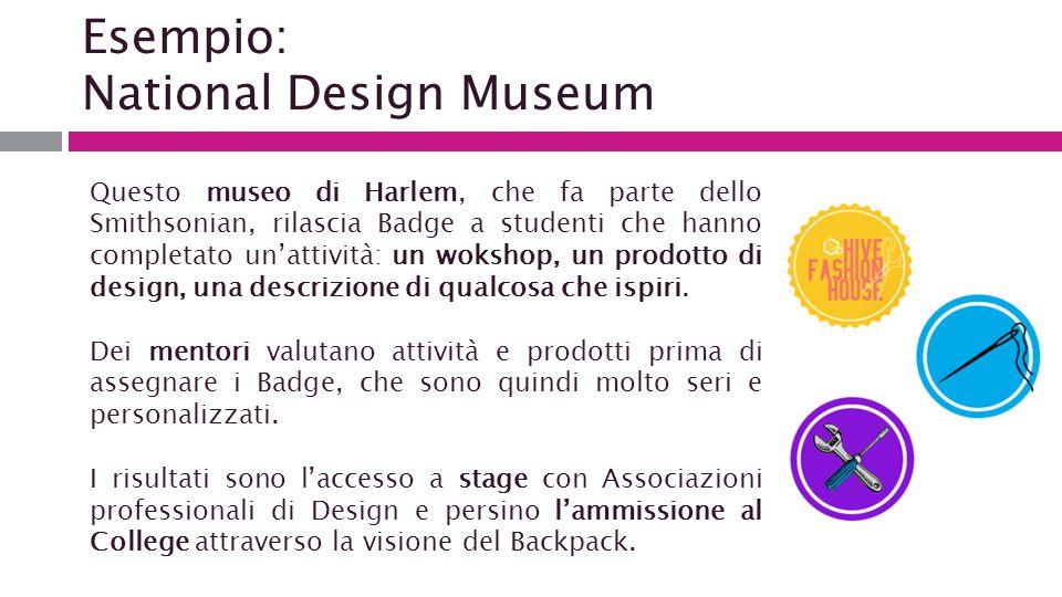 Esempio: National Design Museum Questo museo di Harlem, che fa parte dello Smithsonian, rilascia Badge a studenti che hanno completato un'attività: un wokshop, un prodotto di design, una descrizione di qualcosa che ispiri.