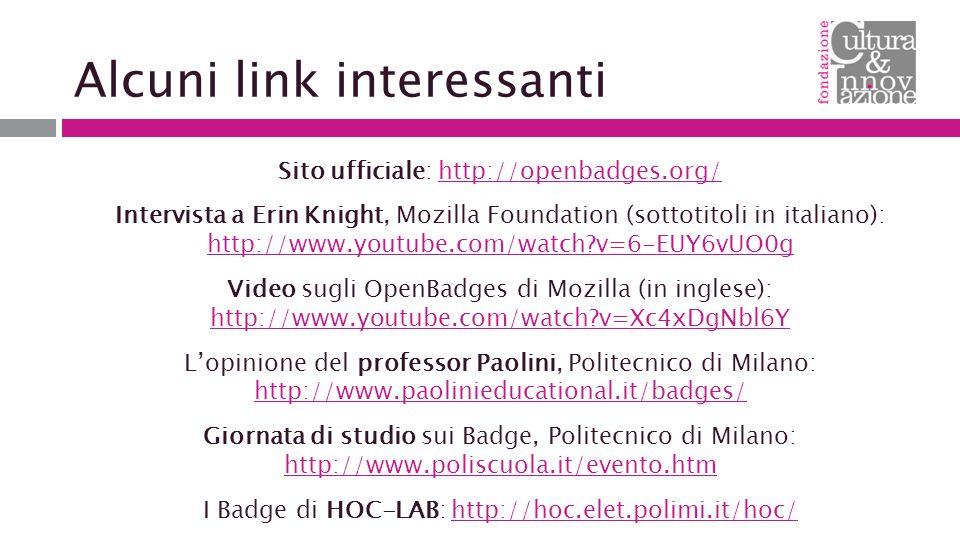 Alcuni link interessanti Sito ufficiale: http://openbadges.org/http://openbadges.org/ Intervista a Erin Knight, Mozilla Foundation (sottotitoli in italiano): http://www.youtube.com/watch?v=6-EUY6vUO0g http://www.youtube.com/watch?v=6-EUY6vUO0g Video sugli OpenBadges di Mozilla (in inglese): http://www.youtube.com/watch?v=Xc4xDgNbl6Y http://www.youtube.com/watch?v=Xc4xDgNbl6Y L'opinione del professor Paolini, Politecnico di Milano: http://www.paolinieducational.it/badges/ http://www.paolinieducational.it/badges/ Giornata di studio sui Badge, Politecnico di Milano: http://www.poliscuola.it/evento.htm http://www.poliscuola.it/evento.htm I Badge di HOC-LAB: http://hoc.elet.polimi.it/hoc/http://hoc.elet.polimi.it/hoc/