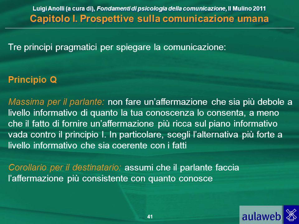 Luigi Anolli (a cura di), Fondamenti di psicologia della comunicazione, Il Mulino 2011 Capitolo I. Prospettive sulla comunicazione umana 41 Tre princi