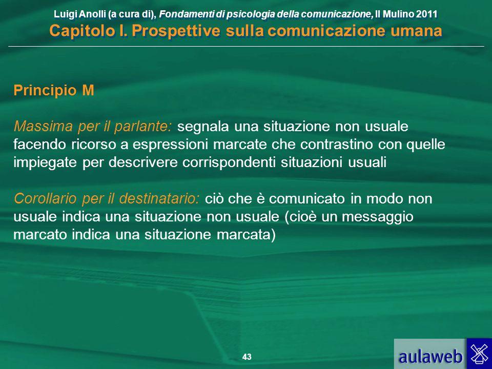 Luigi Anolli (a cura di), Fondamenti di psicologia della comunicazione, Il Mulino 2011 Capitolo I. Prospettive sulla comunicazione umana 43 Principio