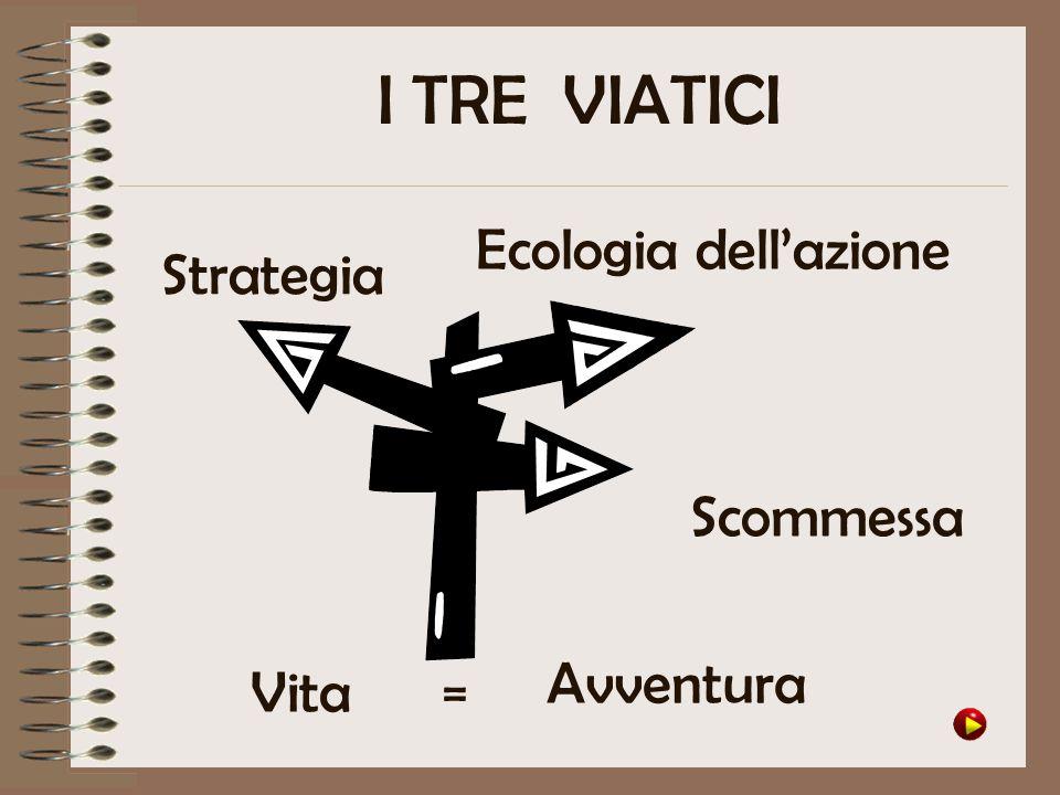 I TRE VIATICI Ecologia dell'azione Strategia Scommessa Vita Avventura =