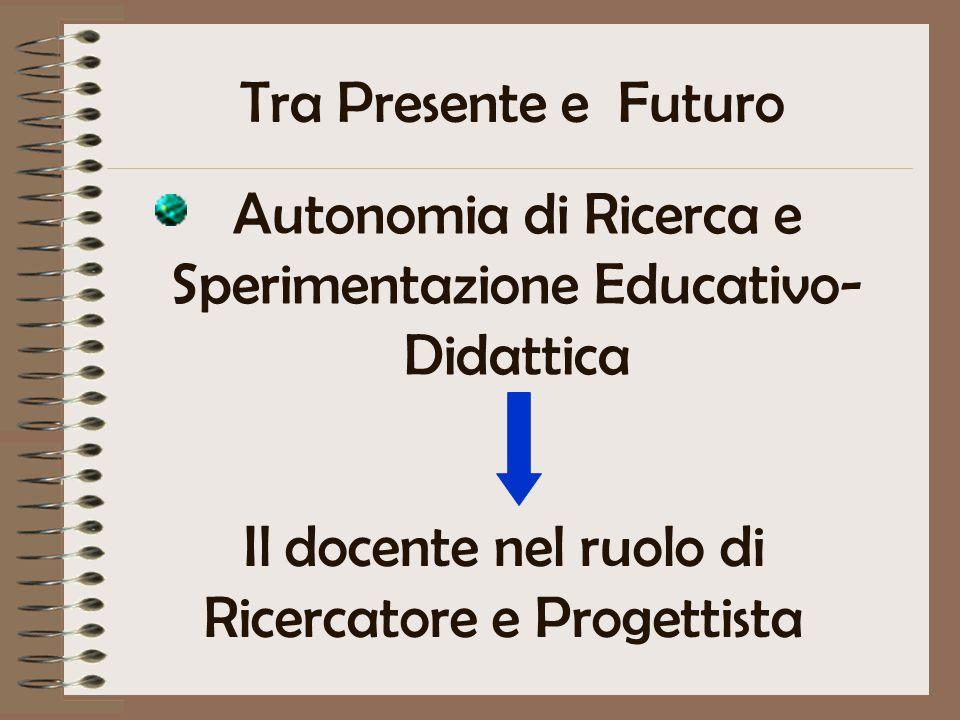 Tra Presente e Futuro Autonomia di Ricerca e Sperimentazione Educativo- Didattica Il docente nel ruolo di Ricercatore e Progettista