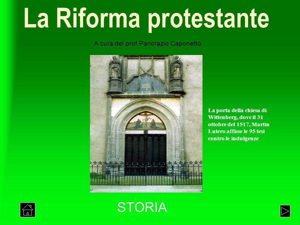 La Riforma protestante STORIA La porta della chiesa di Wittenberg, dove il 31 ottobre del 1517, Martin Lutero affisse le 95 tesi contro le indulgenze A cura del prof.Pancrazio Caponetto