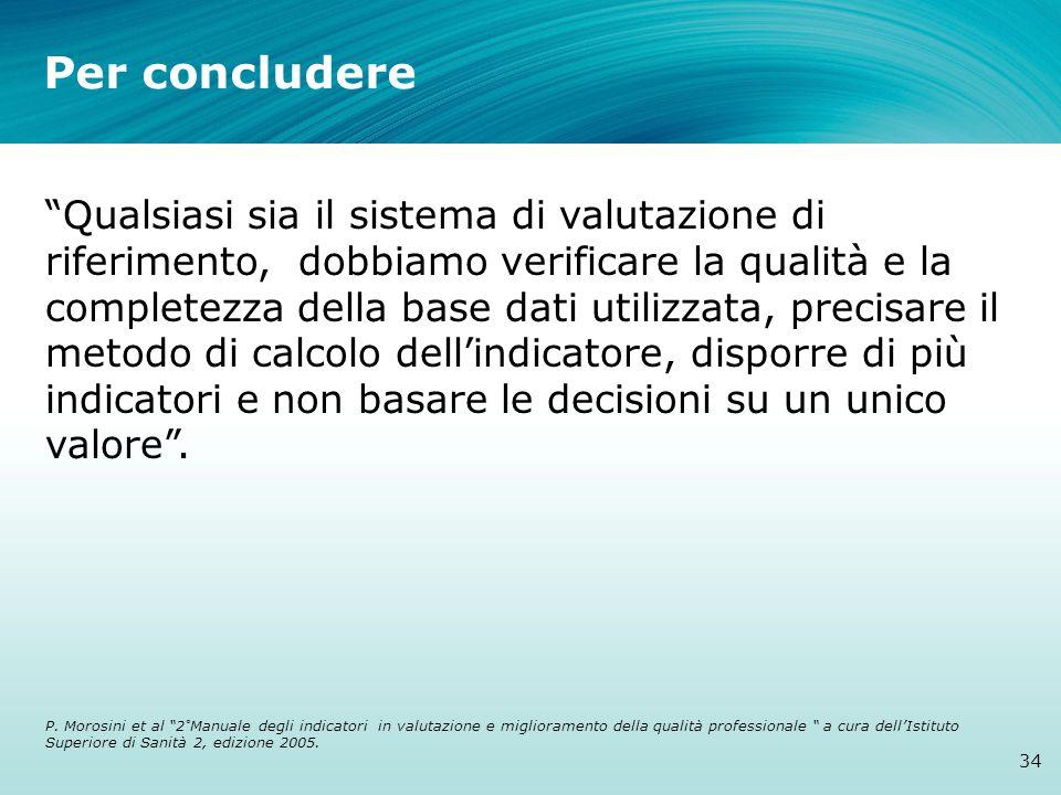 Per concludere 34 Qualsiasi sia il sistema di valutazione di riferimento, dobbiamo verificare la qualità e la completezza della base dati utilizzata, precisare il metodo di calcolo dell'indicatore, disporre di più indicatori e non basare le decisioni su un unico valore .