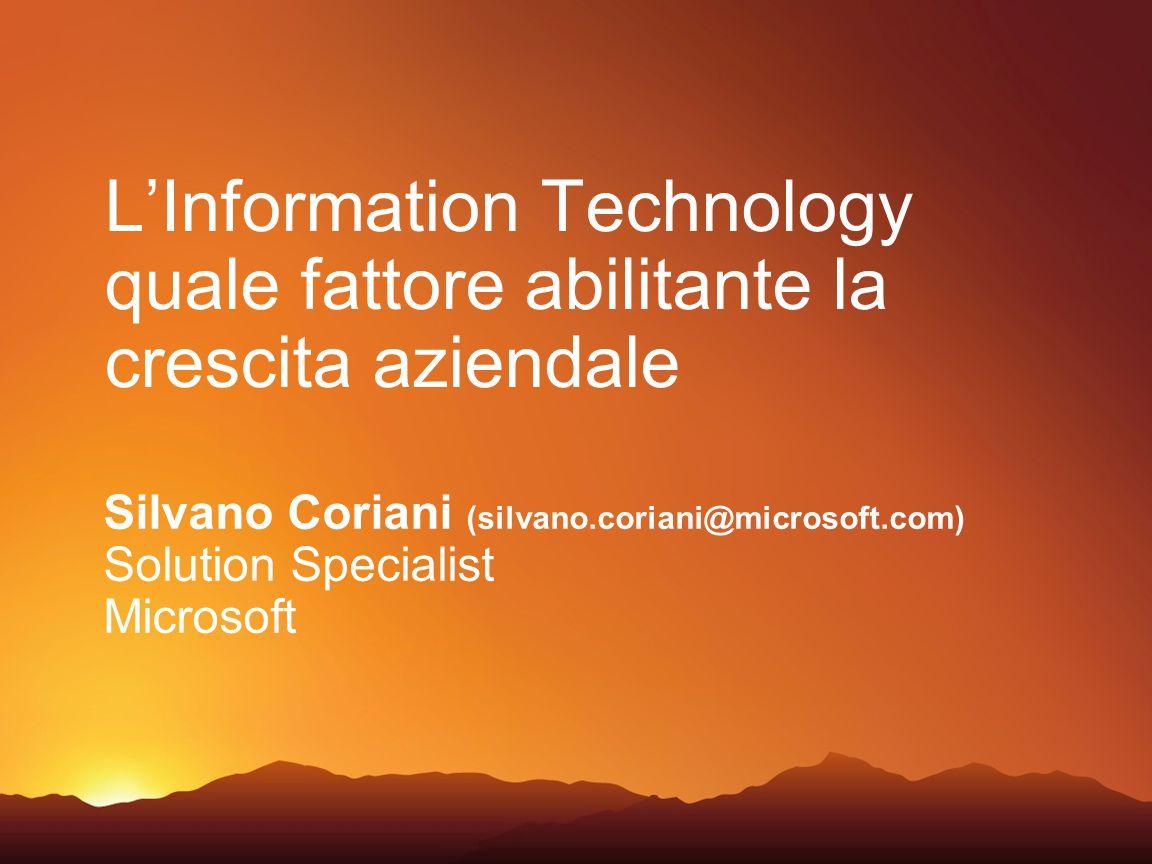 L'Information Technology quale fattore abilitante la crescita aziendale Silvano Coriani (silvano.coriani@microsoft.com) Solution Specialist Microsoft