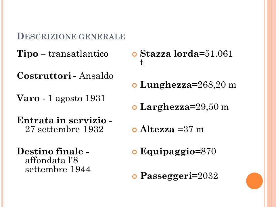 D ESCRIZIONE GENERALE Tipo – transatlantico Costruttori - Ansaldo Varo - 1 agosto 1931 Entrata in servizio - 27 settembre 1932 Destino finale - affondata l 8 settembre 1944 Stazza lorda= 51.061 t Lunghezza= 268,20 m Larghezza= 29,50 m Altezza = 37 m Equipaggio= 870 Passeggeri= 2032