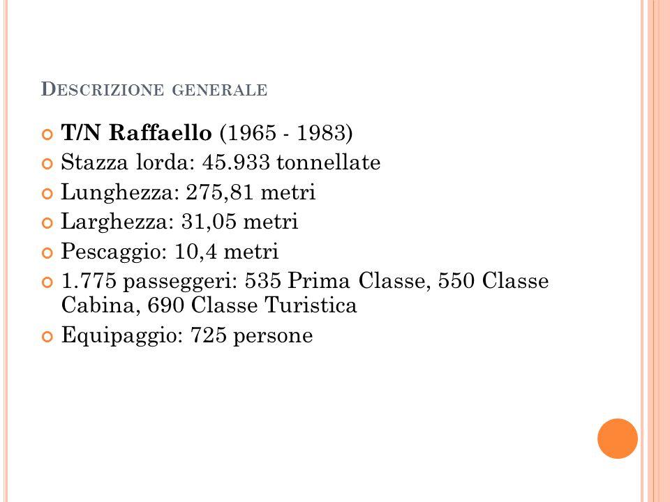 D ESCRIZIONE GENERALE T/N Raffaello (1965 - 1983) Stazza lorda: 45.933 tonnellate Lunghezza: 275,81 metri Larghezza: 31,05 metri Pescaggio: 10,4 metri 1.775 passeggeri: 535 Prima Classe, 550 Classe Cabina, 690 Classe Turistica Equipaggio: 725 persone
