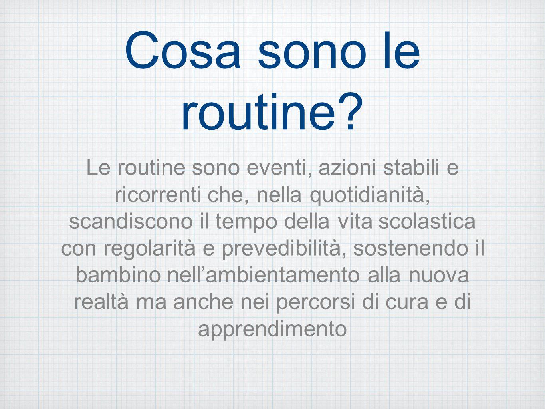 Cosa sono le routine? Le routine sono eventi, azioni stabili e ricorrenti che, nella quotidianità, scandiscono il tempo della vita scolastica con rego