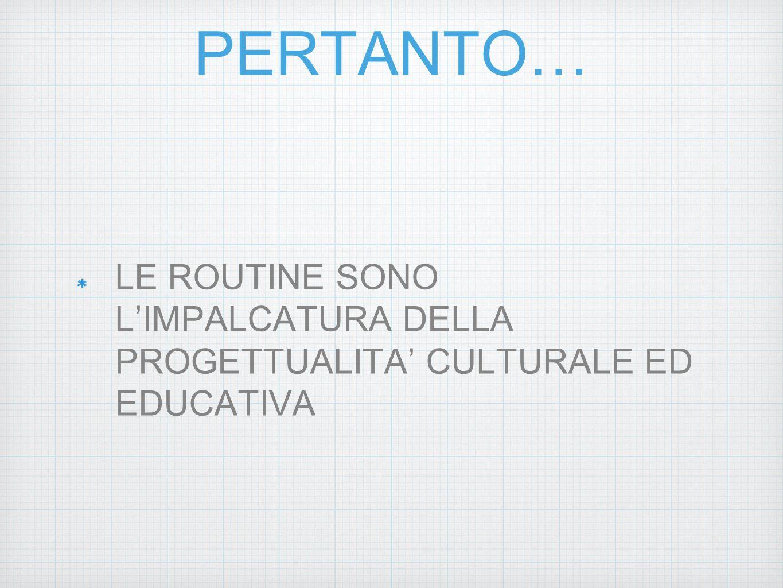 PERTANTO… LE ROUTINE SONO L'IMPALCATURA DELLA PROGETTUALITA' CULTURALE ED EDUCATIVA