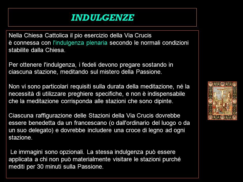 Nella Chiesa Cattolica il pio esercizio della Via Crucis è connessa con l indulgenza plenaria secondo le normali condizioni stabilite dalla Chiesa.