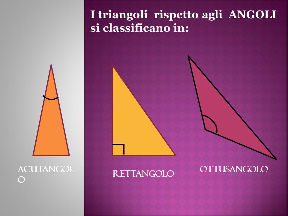 I triangoli rispetto agli ANGOLI si classificano in: ACUTANGOL O RETTANGOLO OTTUSANGOLO