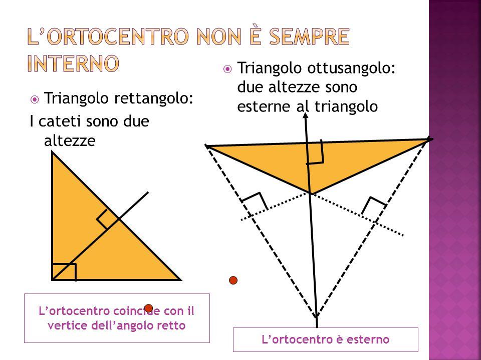 L'ortocentro coincide con il vertice dell'angolo retto L'ortocentro è esterno  Triangolo rettangolo: I cateti sono due altezze  Triangolo ottusangolo: due altezze sono esterne al triangolo