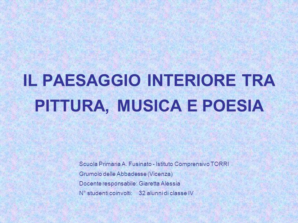 IL PAESAGGIO INTERIORE TRA PITTURA, MUSICA E POESIA Scuola Primaria A. Fusinato - Istituto Comprensivo TORRI Grumolo delle Abbadesse (Vicenza) Docente