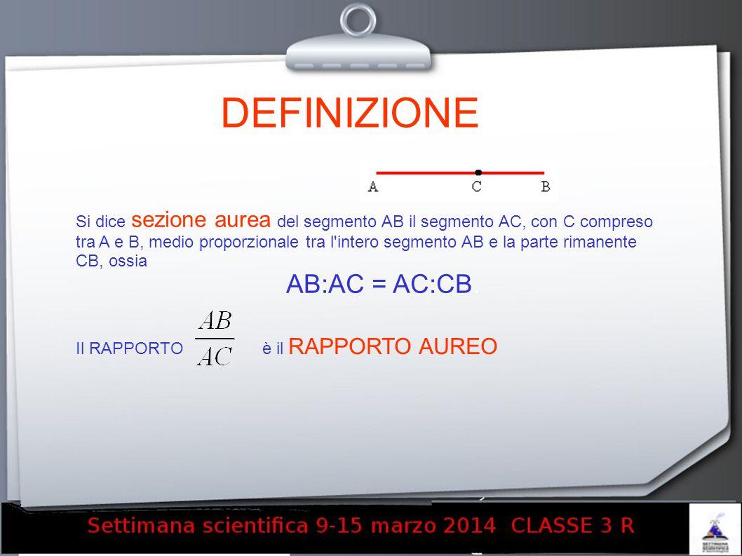 DEFINIZIONE Si dice sezione aurea del segmento AB il segmento AC, con C compreso tra A e B, medio proporzionale tra l'intero segmento AB e la parte ri