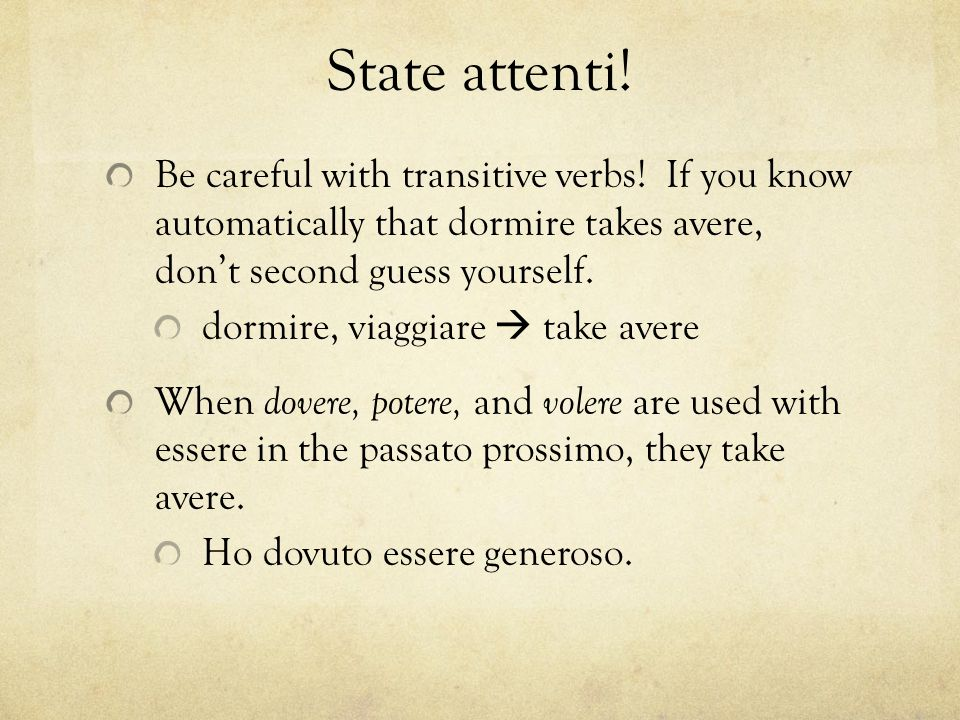 State attenti! Be careful with transitive verbs! If you know automatically that dormire takes avere, don't second guess yourself. dormire, viaggiare 