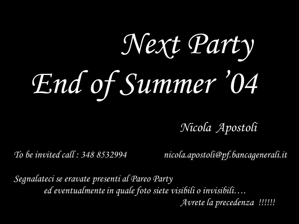 1 Next Party End of Summer '04 Nicola Apostoli To be invited call : 348 8532994 nicola.apostoli@pf.bancagenerali.it Segnalateci se eravate presenti al
