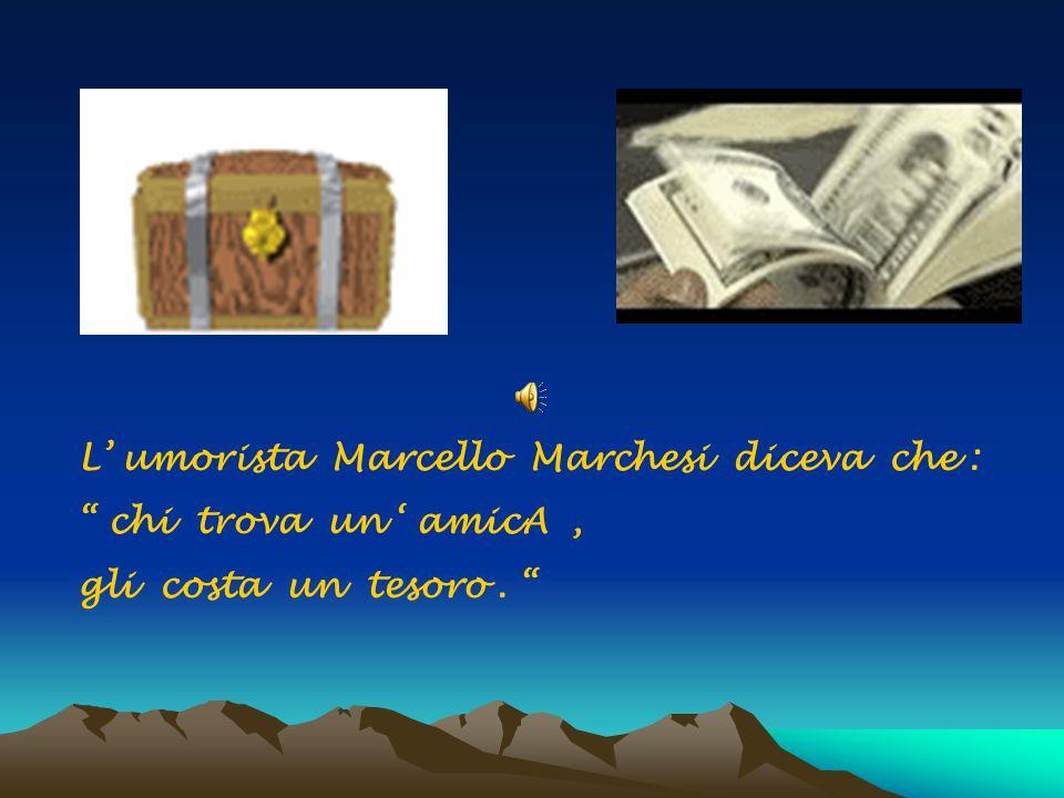 """L' umorista Marcello Marchesi diceva che : """" chi trova un ' amicA, gli costa un tesoro. """""""