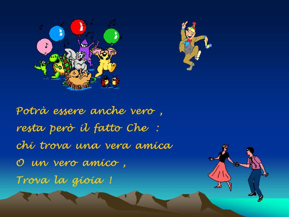 Potrà essere anche vero, resta però il fatto Che : chi trova una vera amica O un vero amico, Trova la gioia !
