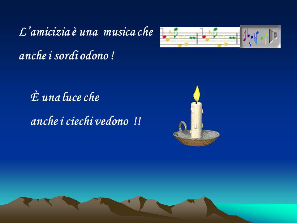L'amicizia è una musica che anche i sordi odono ! È una luce che anche i ciechi vedono !!