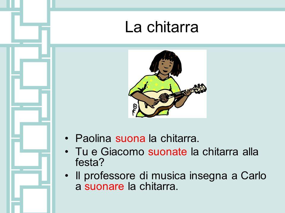 La chitarra Paolina suona la chitarra.Tu e Giacomo suonate la chitarra alla festa.