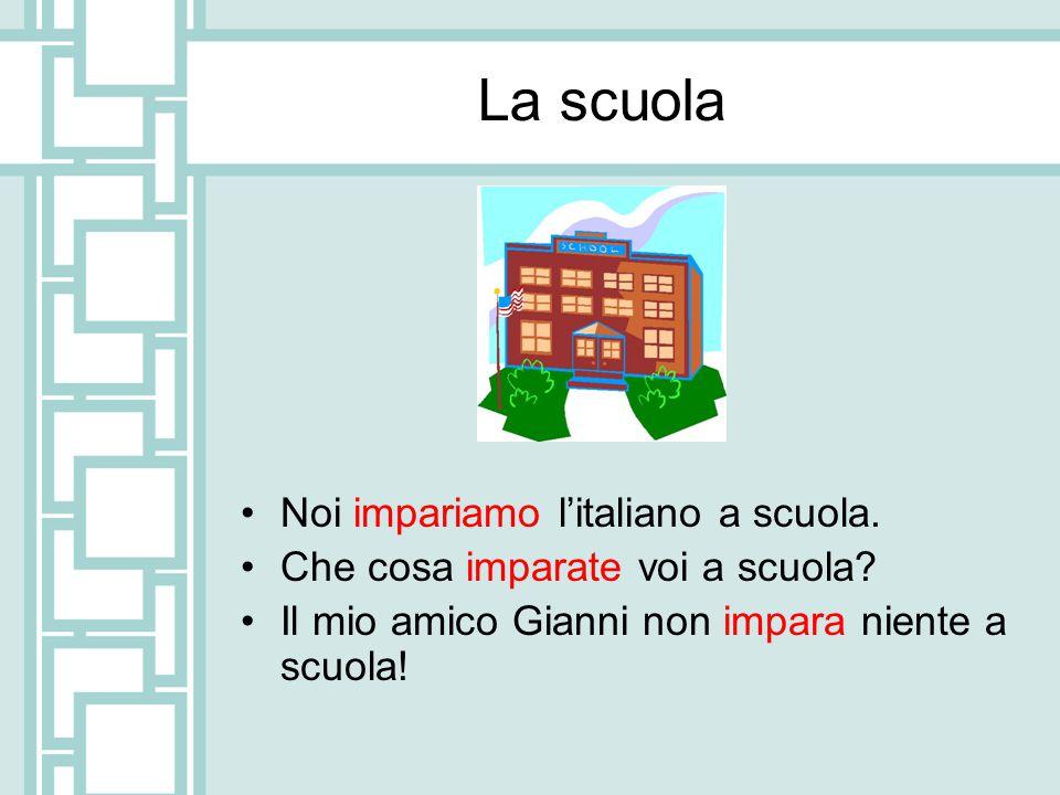 La scuola Noi impariamo l'italiano a scuola.Che cosa imparate voi a scuola.