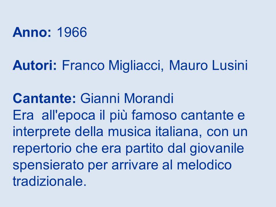 Anno: 1966 Autori: Franco Migliacci, Mauro Lusini Cantante: Gianni Morandi Era all epoca il più famoso cantante e interprete della musica italiana, con un repertorio che era partito dal giovanile spensierato per arrivare al melodico tradizionale.